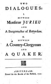 Two Dialogues: I. Between Monsieur Jurieu and a Burgomaster of Rotterdam. II. Between a Country-clergyman and a Quaker: Volume 1