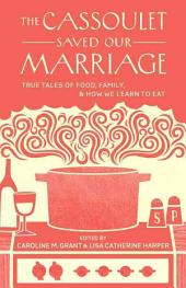 The Cassoulet Saved Our Marriage: True Tales of Food, Family, and How We Learn to Eat