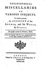 Philosophical miscellanies on various subject. To which is prefixed, an account of the author, and his works, by himself ... From the original of M. F.