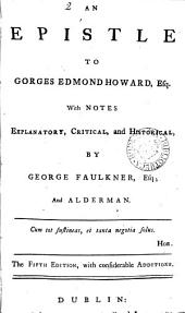 An Epistle to Gorges Edmond Howard: Esq. With Notes Explanatory, Critical, and Historical, by George Faulkner, ...