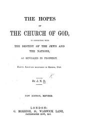 The Hopes of the Church of God, in Connection with the Destiny of the Jews and the Nations, as Revealed in Prophecy. Eleven Lectures ... By J. N. D. [i.e. John N. Darby.] New Edition, Revised