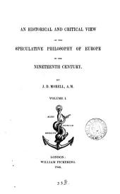 An Historical and Critical View of the Speculative Philosophy of Europe in the Nineteenth Century: Volume 1