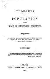 Thoughts on Population and the means of comfortable subsistance; with suggestions regarding an increased supply and lessened cost of food for childhood and the industrial classes. By Agrestis