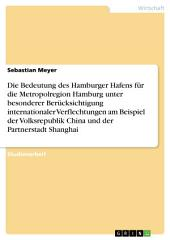 Die Bedeutung des Hamburger Hafens für die Metropolregion bei internationalen Verflechtungen: Am Beispiel der Volksrepublik China und der Partnerstadt Shanghai