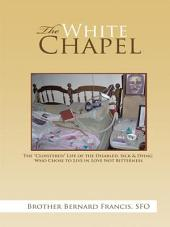 """The White Chapel: The """"Cloistered"""" Life of the Disabled, Sick & Dying Who Chose to Live in Love Not Bitterness"""