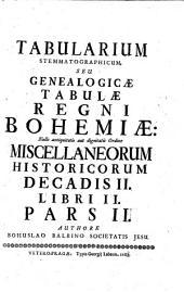 Miscellanea historica Regni Bohemiae: quibus natura Bohemicae telluris; prima gentis initia; districtuum singulorum descriptio; fundamenta regni; ducum et regum imperia; leges fundamentales, constitutiones, comitia, judicia; bella, paces, foedera; feuda, privilegia; monetae ratio; ...; origines iterum utriusque nobilitatis, tum edita a nobilitate illustra toga, sagoque facinora; civitatum fundationes, fortuna et status : item historia brevis temporum cum chronologico examine; aliaque ad notitiam veteris Bohemiae spectantia, indicantur, & summa fide, ac diligentia explicantur. Decas II. Liber II, Pars II, Tabularium stemmatographicum, seu Genealogicae tabulae Regni Bohemiae, Volume 2, Issue 2, Part 2