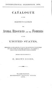 Catalogue of the Collection to Illustrate the Animal Resources and the Fisheries of the United States: Exhibited at Philadelphia in 1876 by the Smithsonian Institution and the United States Fish Commission, and Forming a Part of the United States National Museum, Volume 23