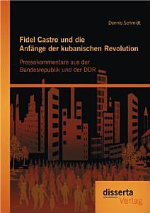 Fidel Castro und die Anf   nge der kubanischen Revolution  Pressekommentare aus der Bundesrepublik und der DDR PDF