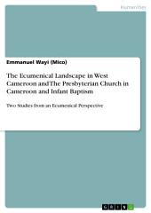 The Ecumenical Landscape in West Cameroon and The Presbyterian Church in Cameroon and Infant Baptism: Two Studies from an Ecumenical Perspective