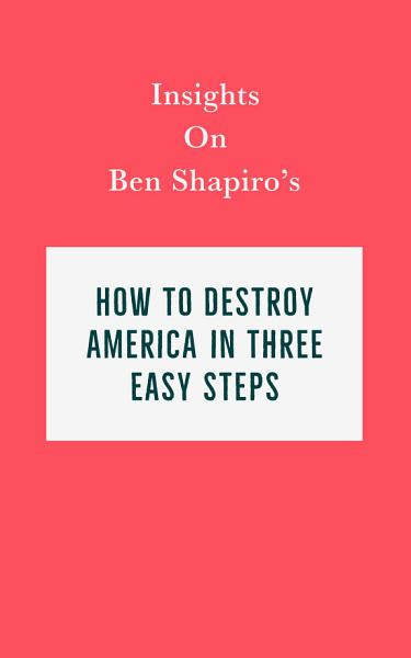 Download Insights on Ben Shapiro s How to Destroy America in Three Easy Steps Book