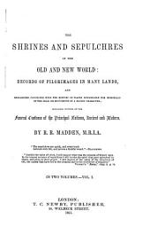 The Shrines and Sepulchres of the Old and New World: Records of Pilgrimages in Many Lands, and Researches Connected with the History of Places Remarkable for Memorials of the Dea, Or Monuments of a Sacred Character; Including Notices of the Funeral Customs of the Principal Nations, Ancient and Modern, Volume 1
