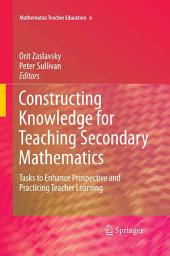 Constructing Knowledge for Teaching Secondary Mathematics: Tasks to enhance prospective and practicing teacher learning
