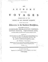 An Account of the Voyages Undertaken by the Order of His Present Majesty for Making Discoveries in the Southern Hemisphere: And Successively Performed by Commodore Byron, Captain Wallis, Captain Carteret, and Captain Cook, in the Dolphin, the Swallow, and the Endeavour : in Three Volumes