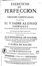 Exercicio de perfeccion y virtudes christianas, sv avtor el V. padre Alonso Rodrigues ...: dividido en tres partes, lo que cada una contiene se vera en la hoja siguiente ...