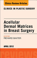 Acellular Dermal Matrices in Breast Surgery  An Issue of Clinics in Plastic Surgery   E Book PDF