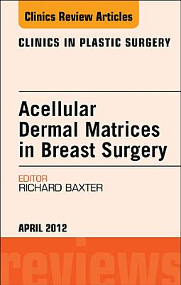 Acellular Dermal Matrices in Breast Surgery, An Issue of Clinics in Plastic Surgery - E-Book