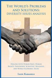 The World's Problems and Solutions: Diversity Issues Analysis: Dealing with Human Race, Human Rights, Philosophy, Scientific, Religious, and World Economic Issues