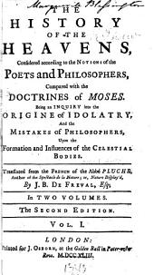 The History of the Heavens: Considered According to the Notions of the Poets and Philosophers, Compared with the Doctrines of Moses. Being an Inquiry Into the Origine of Idolatry, ... Translated from the French of the Abbé Pluche, ... by J. B. de Freval, Esq; in Two Volumes, Volume 1