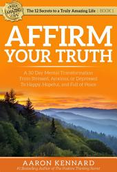Affirm Your Truth: A 30-Day Mental Transformation from Stressed, Anxious, or Depressed - to Happy, Hopeful, and Full of Peace