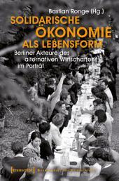 Solidarische Ökonomie als Lebensform: Berliner Akteure des alternativen Wirtschaftens im Porträt