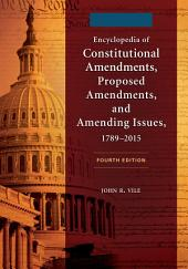Encyclopedia of Constitutional Amendments, Proposed Amendments, and Amending Issues, 1789–2015, 4th Edition [2 volumes]: Edition 4