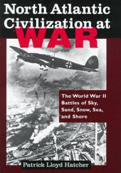 North Atlantic Civilization at War: The World War II Battles of Sky, Sand, Snow, Sea, and Shore : as Experienced by a Soldier, a Ship, and Some Spirits Through the Battles of Britain, El Alamein, Stalingrad, the Atlantic, and Normandy