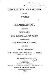 A Descriptive Catalogue of the Works of Rembrandt, and of His Scholars, Bol, Livens, and Van Vliet,: Compiled from the Original Etchings, and from the Catalogues of De Burgy, Gersaint, Helle and Glomy, Marcus, and Yver