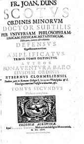 Joannes Duns Scotus Doctor subtilis per universam philosophiam, logicam, physicam, metaphysicam, Ethicam contra adversantes defensus (etc.)