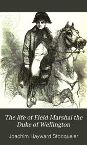 The Life of ... Duke of Wellington: Volume 2