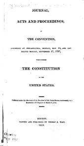 Journal, Acts and Proceedings of the Convention, Assembled at Philadelphia, Monday, May 14, and Dissolved Monday, September 17, 1787, which Formed the Constitution of the United States ...