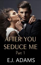 After You Seduce Me Part 1 (After You Seduce Me by E.J. Adams, #1): An Alpha Billionaire Romance