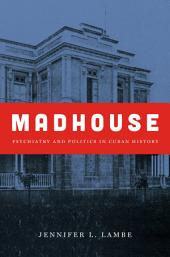 Madhouse: Psychiatry and Politics in Cuban History