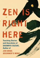 Zen Is Right Here: Teaching Stories and Anecdotes of Shunryu Suzuki, Author of <i>Zen Mind, Beginner's Mind</i>