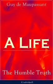 A Life: The Humble Truth (Unabridged): Satirical novel about the folly of romantic illusion from one of the greatest French writers, who had influenced Tolstoy, W. Somerset Maugham, O. Henry, Chekhov and Henry James