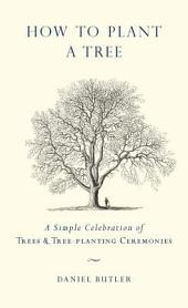 How to Plant a Tree: A Simple Celebration of Trees and Tree-Planting Ceremonies