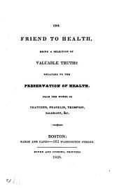 The Friend to health: being a selection of valuable truths relating to the preservation of health; from the works of Thatcher, Franklin, Thompson, Salzmann, &c