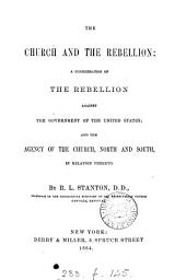 The Church and the Rebellion: A Consideration of the Rebellion Against the Government of the United States; and the Agency of the Church, North and South, in Relation Thereto