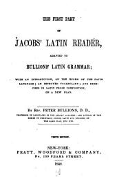 The First Part of Jacobs' Latin Reader: Adapted to Bullions' Latin Grammar : with an Introduction on the Idioms of the Latin Language, an Improved Vocabulary, and Exercises in Latin Prose Composition on a New Plan