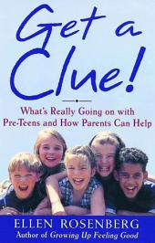 Get a Clue!: What's Really Going On With Pre-Teens and How Parents Can Help