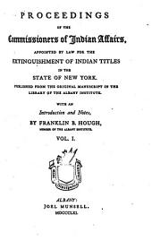 Proceedings of the Commissioners of Indian affairs, appointed by law for the extinguishment of Indian titles in the State of New York: Published from the original manuscript in the library of the Albany institute, Volume 1