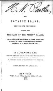 The Potatoe Plant, Its Uses and Properties: Together with the Cause of the Present Malady ; the Extension of that Disease to Other Plants, the Question of Famine Arising Therefrom, and the Best Means of Averting that Calamity