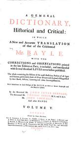 A General Dictionary: Historical and Critical: in which a New and Accurate Translation of that of the Celebrated Mr. Bayle, with the Corrections and Observations Printed in the Late Edition at Paris, is Included; and Interspersed with Several Thousand Lives Never Before Published. The Whole Containing the History of the Most Illustrious Persons of All Ages and Nations Particularly Those of Great Britain and Ireland, Distinguished by Their Rank, Actions, Learning and Other Accomplishments. With Reflections on Such Passages of Bayle, as Seem to Favor Scepticism and the Manichee System, Volume 5