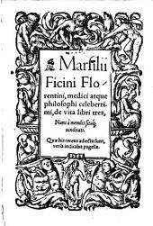 Marsilii Ficini Florentini, medici atque philosophi celeberrimi, de vita libri tres, Nunc à mendis situq[ue] uindicati