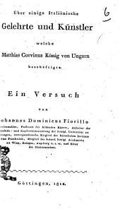 Über einige Italiniäsche Gelehrte und Künstler welche Matthias Corvinus König von Ungarn beschäftigte. Ein versuch von Johannes Dominicus Fiorillo ..