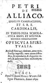 Petri de Alliaco, episcopi cameracensis,... Opuscula spiritualia. Annis ab hinc 140. nimirum, anno 1500. Parisiis impressa... in formam hanc enchiridii redacta