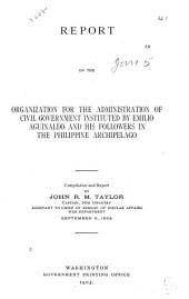 Report on the Organization for the Administration of Civil Government Instituted by Emilio Aguinaldo and His Followers in the Philippine Archipelago: Compilation and Report by John R. M. Taylor