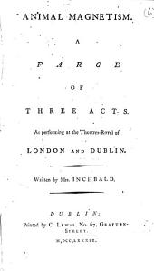 Animal Magnetism. A Farce: Of Three Acts. As Performing at the Theatres-Royal of London and Dublin. Written by Mrs Inchbald