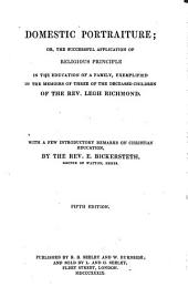 Domestic Portraiture, Or The Successful Application of Religious Principle in the Education of a Family. Exemplified in the Memoirs of the Three Deceased Children of the Rev. Legh Richmond. With a Few Introductory Remarks on Christian Education by E. Bickersteth. 5th Ed