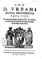 S.d.n. d. Urbani Diuina Prouidentia papæ 8. Confirmatio Bullæ Gregorij 15. de electione Romani pontificis, & cæremonialis continentis illius ritus
