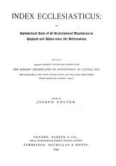 Index Ecclesiasticus: Or, Alphabetical Lists of All Ecclesiastical Dignitaries in England and Wales Since the Reformation. Containing 150,000 Hitherto Unpublished Entries from the Bishops' Certificates of Institutions to Livings, Etc., Now Deposited in the Public Record Office, and Including Those Names which Appear in Le Neve's 'Fasti.'